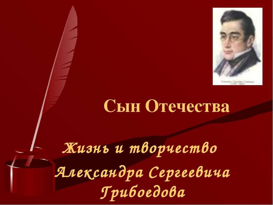 Сын Отечества Жизнь и творчество Александра Сергеевича Грибоедова