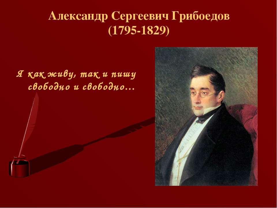 Александр Сергеевич Грибоедов (1795-1829) Я как живу, так и пишу свободно и с...