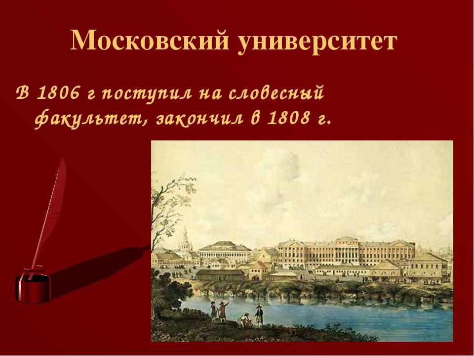Московский университет В 1806 г поступил на словесный факультет, закончил в 1...