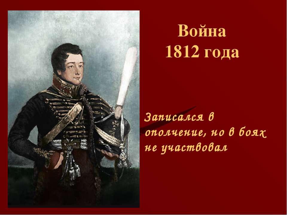 Война 1812 года Записался в ополчение, но в боях не участвовал