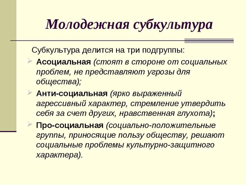 Молодежная субкультура Субкультура делится на три подгруппы: Асоциальная (сто...