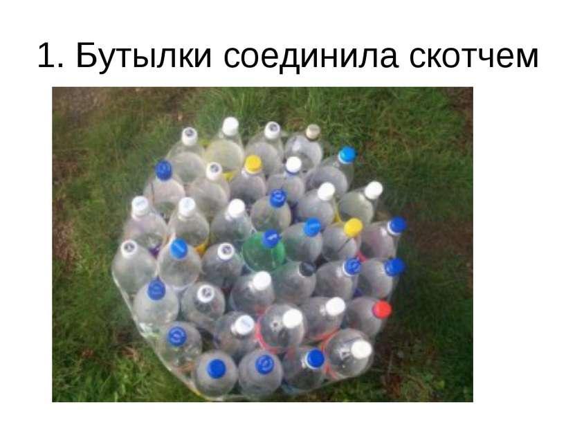 1. Бутылки соединила скотчем