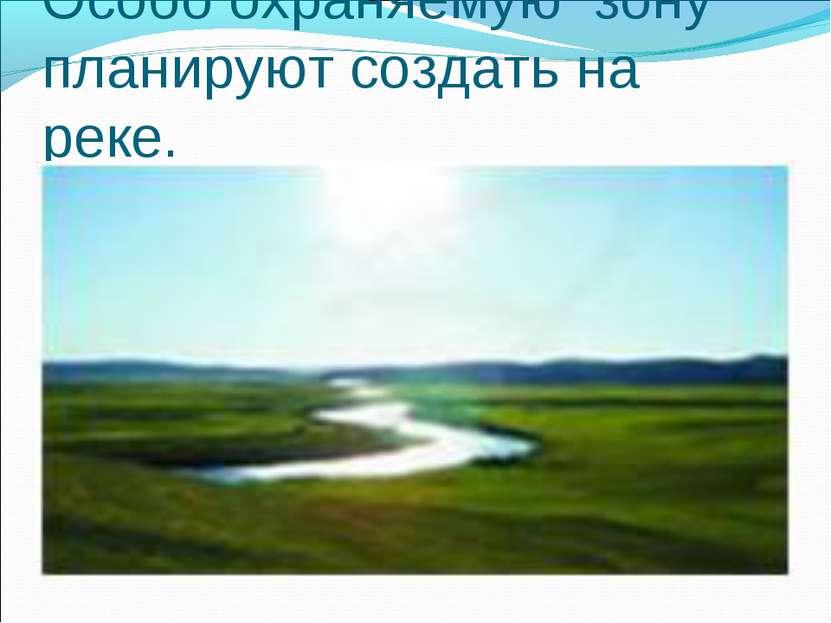 Особо охраняемую зону планируют создать на реке.