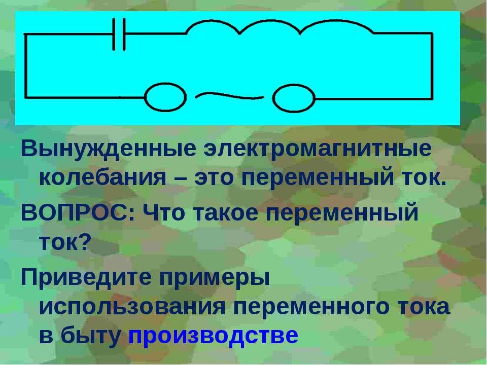 Вынужденные электромагнитные колебания – это переменный ток. ВОПРОС: Что тако...