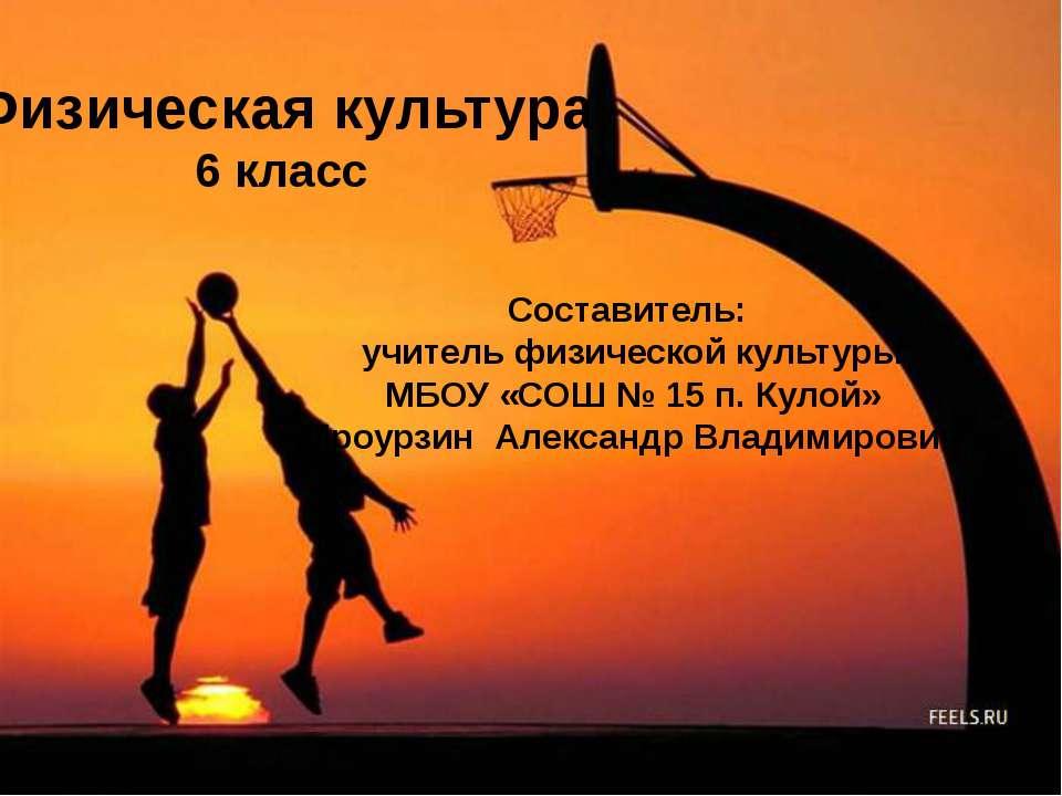 Физическая культура 6 класс Составитель: учитель физической культуры МБОУ «СО...