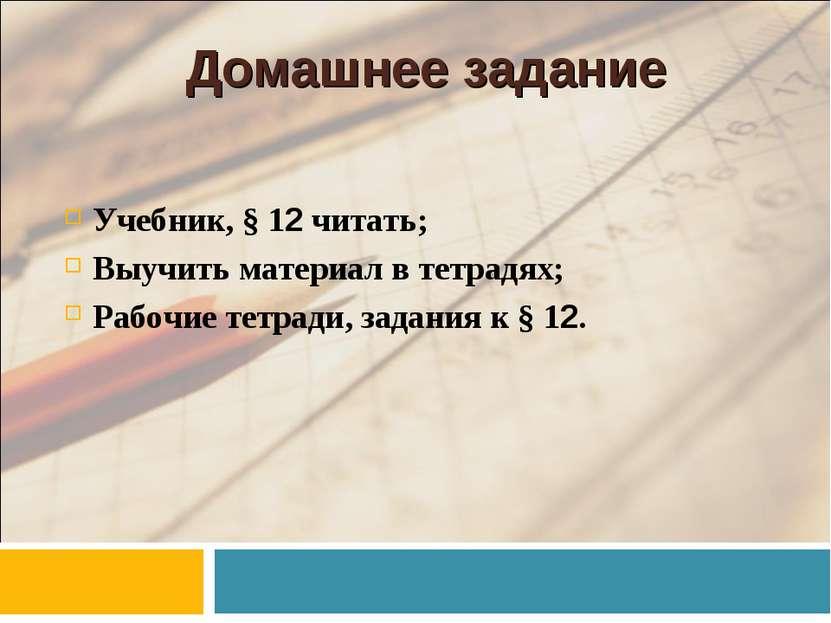 Домашнее задание Учебник, § 12 читать; Выучить материал в тетрадях; Рабочие т...