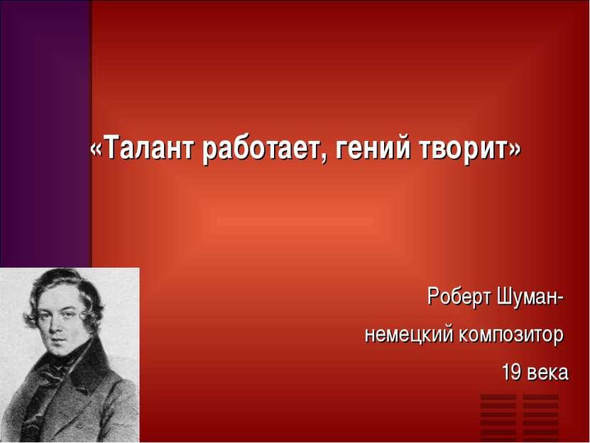 «Талант работает, гений творит» Роберт Шуман- немецкий композитор 19 века