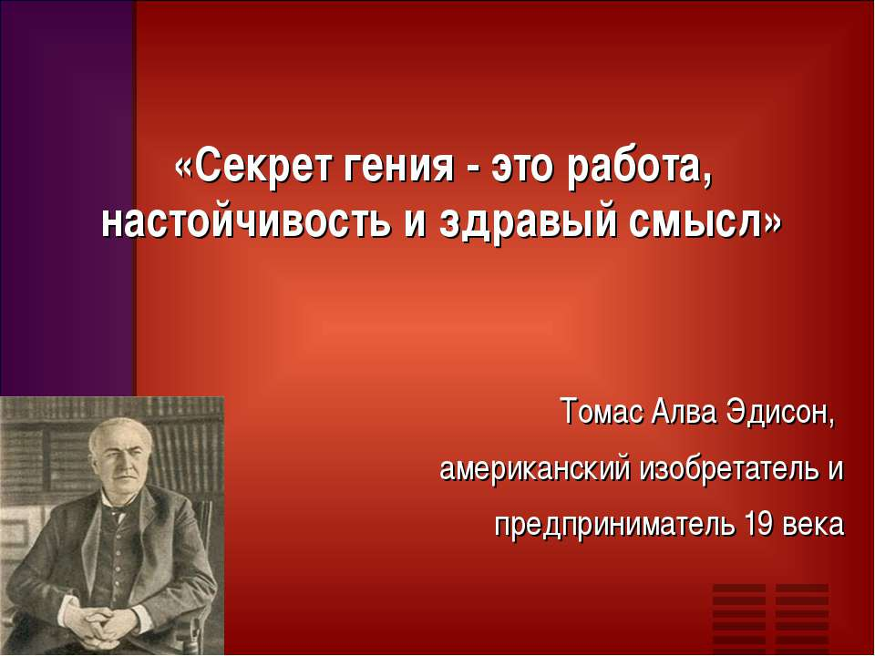 «Секрет гения - это работа, настойчивость и здравый смысл» Томас Алва Эдисон,...