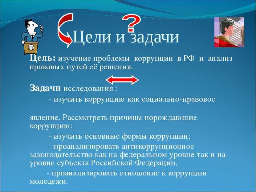 Цели и задачи Цель: изучение проблемы коррупции в РФ и анализ правовых путей ...