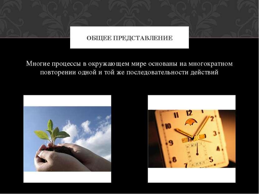 Многие процессы в окружающем мире основаны на многократном повторении одной и...