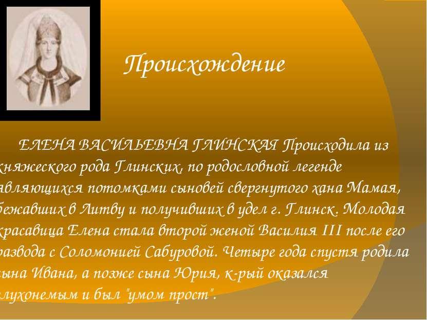 Происхождение ЕЛЕНА ВАСИЛЬЕВНА ГЛИНСКАЯ Происходила из княжеского рода Глинск...