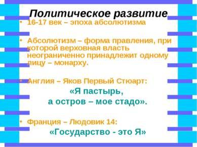 Политическое развитие 16-17 век – эпоха абсолютизма Абсолютизм – форма правле...
