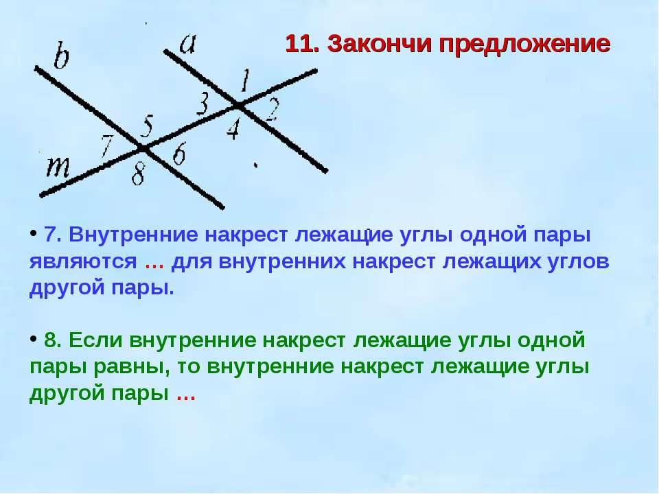 11. Закончи предложение 7. Внутренние накрест лежащие углы одной пары являютс...
