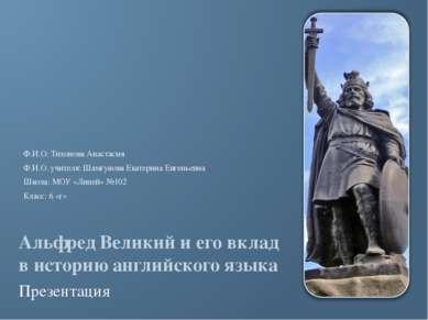 Альфред Великий и его вклад в историю английского языка Презентация Ф.И.О: Ти...