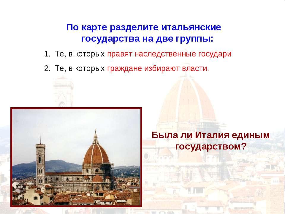 По карте разделите итальянские государства на две группы: Те, в которых правя...