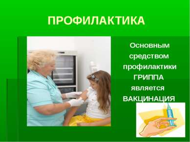 ПРОФИЛАКТИКА Основным средством профилактики ГРИППА является ВАКЦИНАЦИЯ