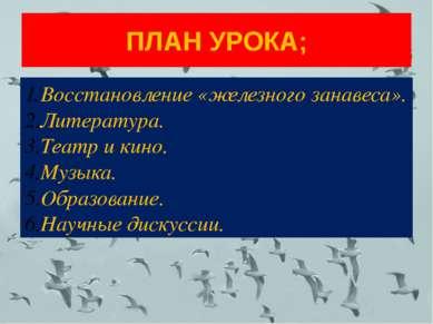 ПЛАН УРОКА; Восстановление «железного занавеса». Литература. Театр и кино. Му...