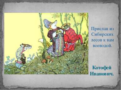 Котофей Иванович. Прислан из Сибирских лесов к вам воеводой.