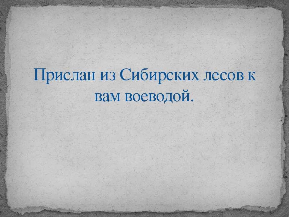 Прислан из Сибирских лесов к вам воеводой.