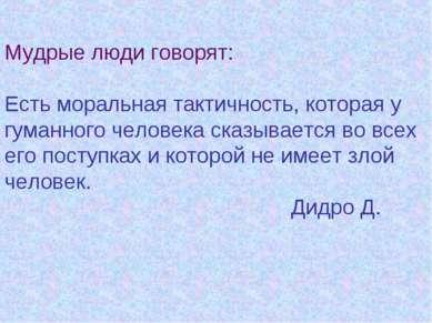 Мудрые люди говорят: Есть моральная тактичность, которая у гуманного человека...