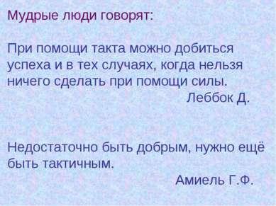 Мудрые люди говорят: При помощи такта можно добиться успеха и в тех случаях, ...
