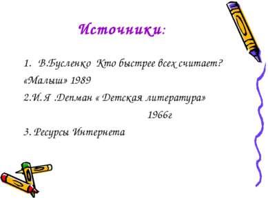 Источники: В.Бусленко Кто быстрее всех считает? «Малыш» 1989 2.И. Я .Депман «...
