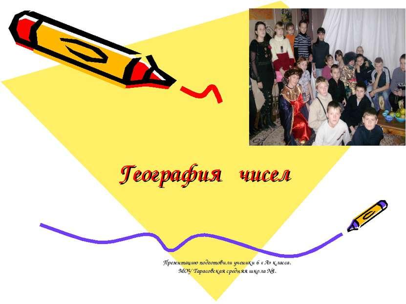 География чисел Презентацию подготовили ученики 6 « А» класса. МОУ Тарасовска...