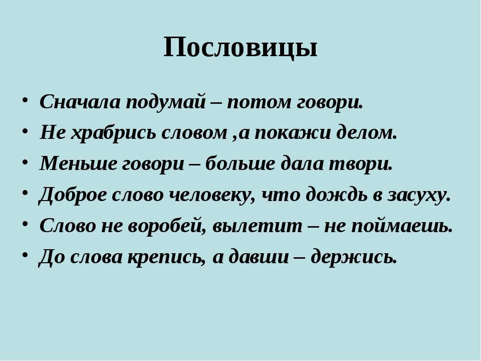 Пословицы Сначала подумай – потом говори. Не храбрись словом ,а покажи делом....