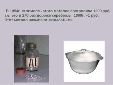 В 1854г. стоимость этого металла составляла 1200 руб, т.е. это в 270 раз доро...