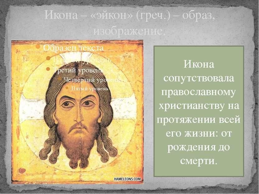 Икона – «эйкон» (греч.) – образ, изображение. Икона сопутствовала православно...