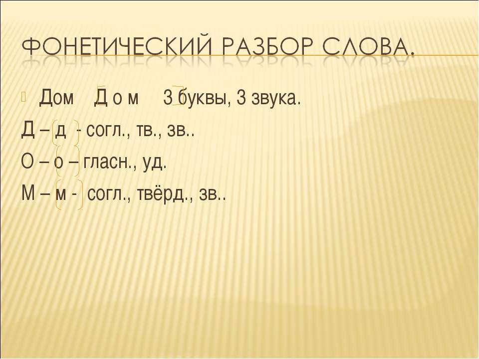 Дом Д о м 3 буквы, 3 звука. Д – д - согл., тв., зв.. О – о – гласн., уд. М – ...