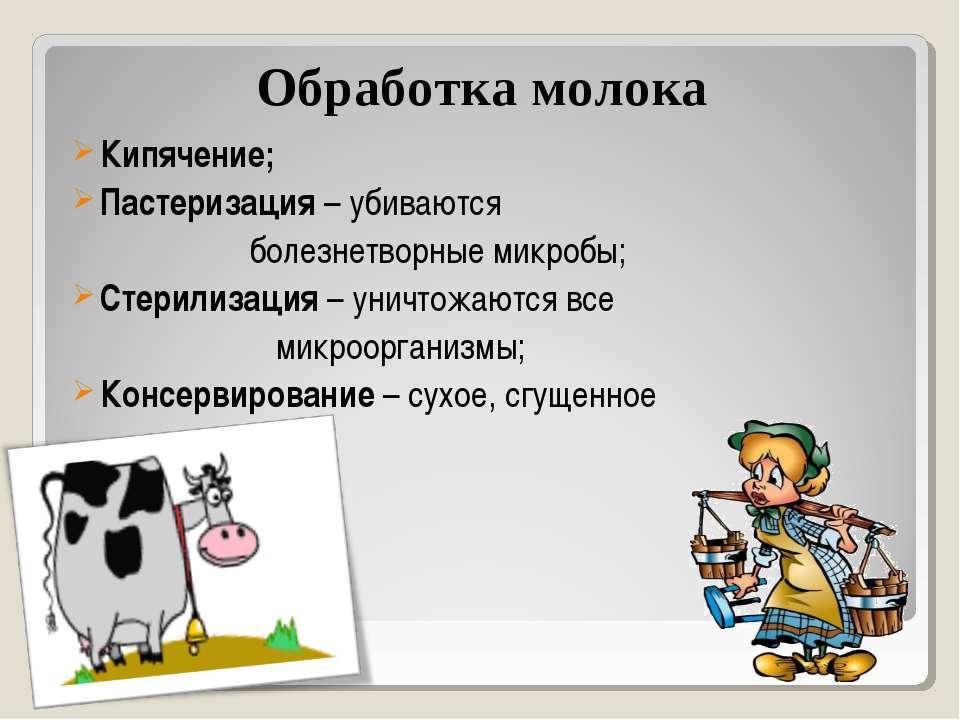 Обработка молока Кипячение; Пастеризация – убиваются болезнетворные микробы; ...
