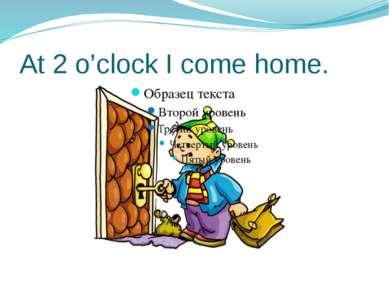At 2 o'clock I come home.