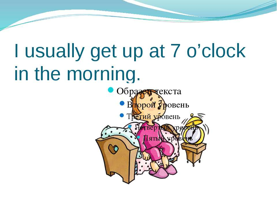 I usually get up at 7 o'clock in the morning.