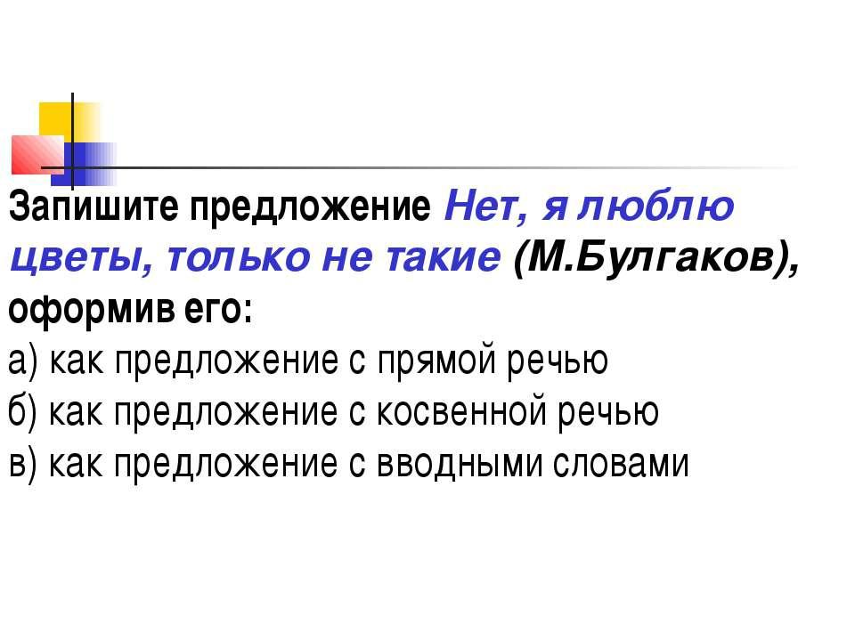 Запишите предложение Нет, я люблю цветы, только не такие (М.Булгаков), оформи...
