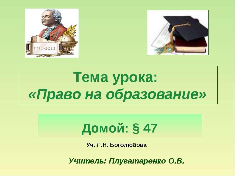 Тема урока: «Право на образование» Домой: § 47 Уч. Л.Н. Боголюбова Учитель: П...