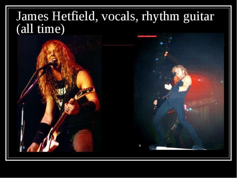 James Hetfield, vocals, rhythm guitar (all time)