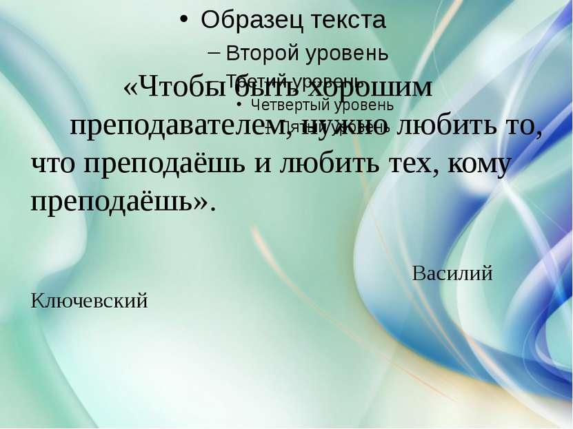 «Чтобы быть хорошим преподавателем, нужно любить то, что преподаёшь и любить ...