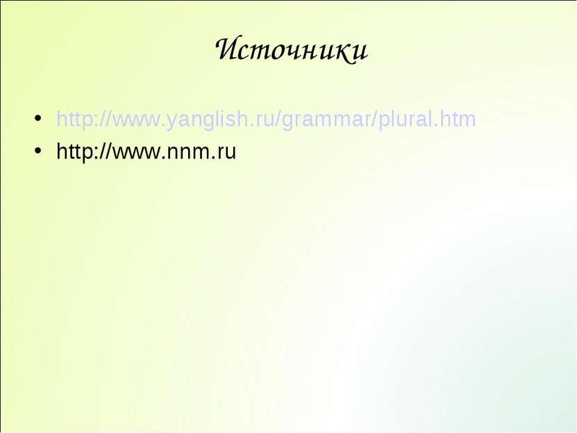 Источники http://www.yanglish.ru/grammar/plural.htm http://www.nnm.ru