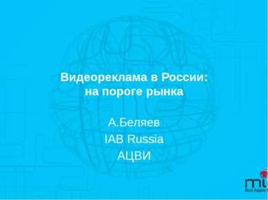 Видеореклама в России: на пороге рынка А.Беляев IAB Russia АЦВИ