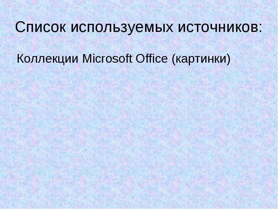 Список используемых источников: Коллекции Microsoft Office (картинки)