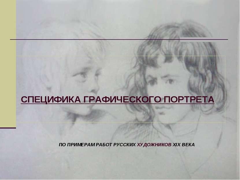 СПЕЦИФИКА ГРАФИЧЕСКОГО ПОРТРЕТА ПО ПРИМЕРАМ РАБОТ РУССКИХ ХУДОЖНИКОВ XIX ВЕКА