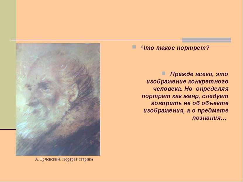 А.Орловский. Портрет старика Что такое портрет? Прежде всего, это изображение...