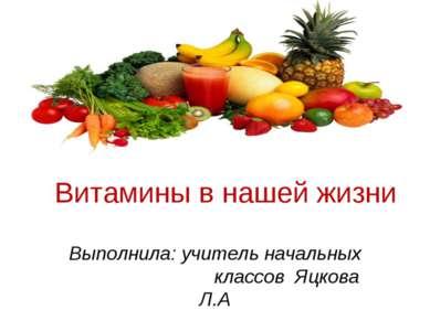 Витамины в нашей жизни Выполнила: учитель начальных классов Яцкова Л.А