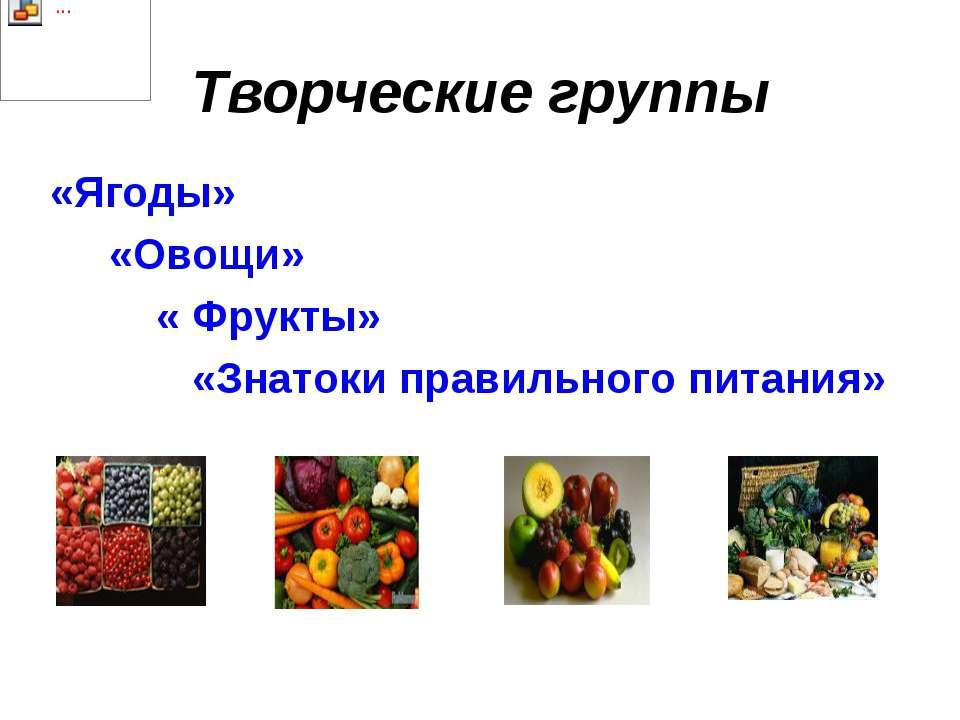 Творческие группы «Ягоды» «Овощи» « Фрукты» «Знатоки правильного питания»