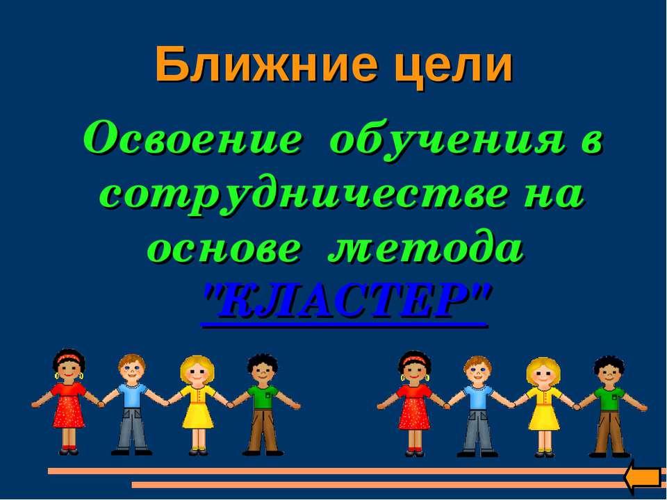 """Ближние цели Освоение обучения в сотрудничестве на основе метода """"КЛАСТЕР"""""""
