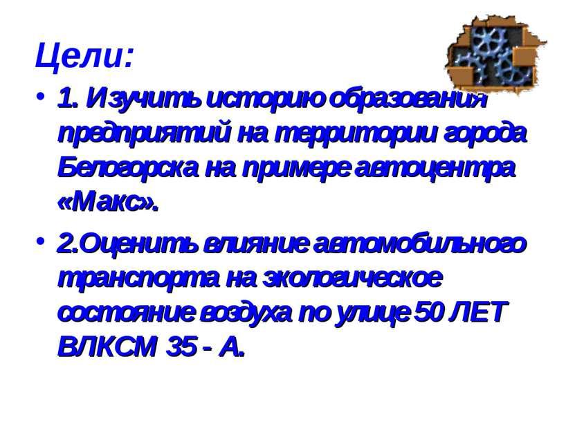 Цели: 1. Изучить историю образования предприятий на территории города Белогор...