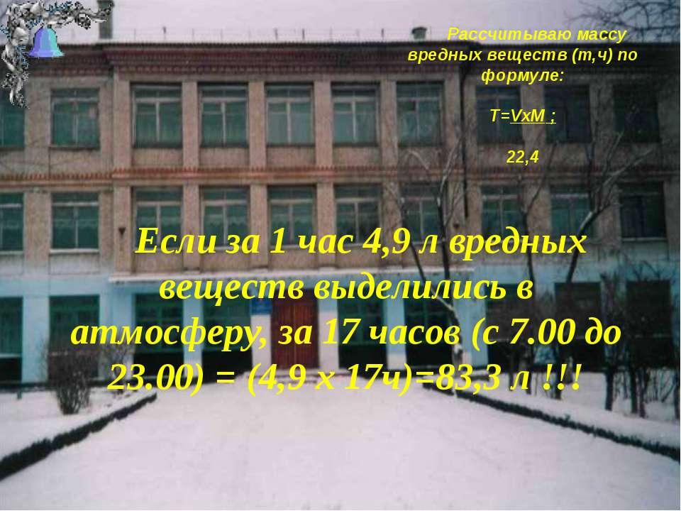 Рассчитываю массу вредных веществ (т,ч) по формуле: T=VxM ; 22,4 Если за 1 ча...