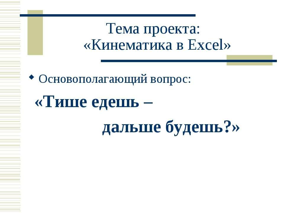 Тема проекта: «Кинематика в Excel» Основополагающий вопрос: «Тише едешь – дал...