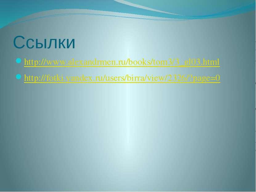 Ссылки http://www.alexandrmen.ru/books/tom3/3_gl03.html http://fotki.yandex.r...